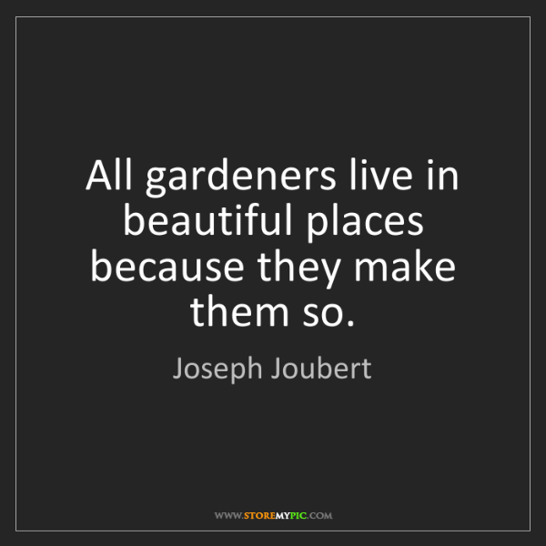 Joseph Joubert: All gardeners live in beautiful places because they make...