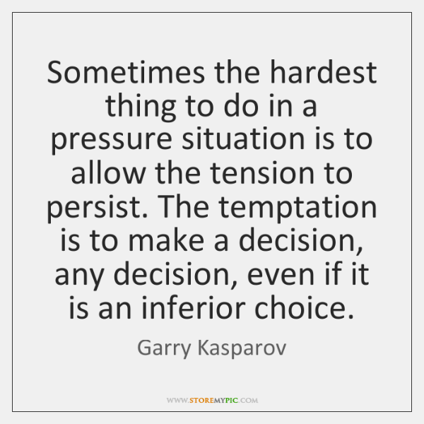 Sometimes the hardest thing to do in a pressure situation is to ...