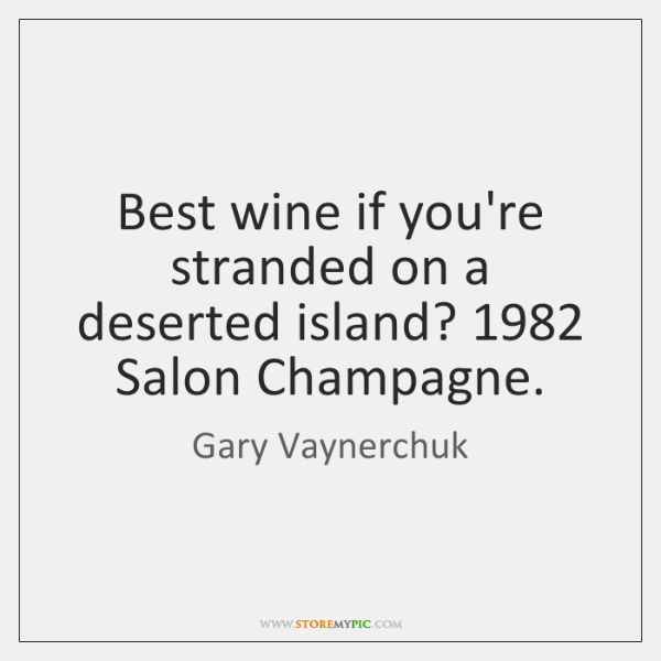 Best wine if you're stranded on a deserted island? 1982 Salon Champagne.