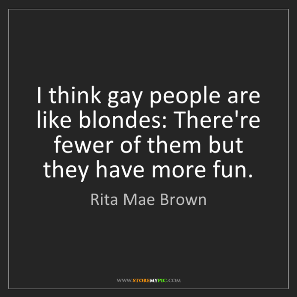 Rita Mae Brown: I think gay people are like blondes: There're fewer of...
