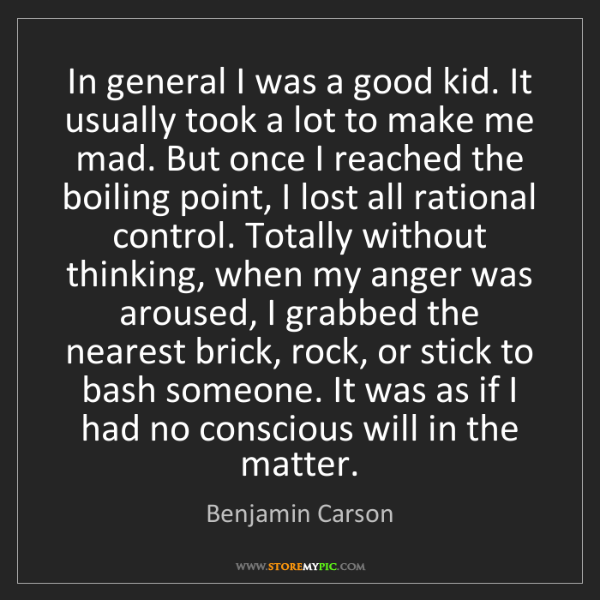 Benjamin Carson: In general I was a good kid. It usually took a lot to...