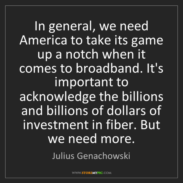 Julius Genachowski: In general, we need America to take its game up a notch...