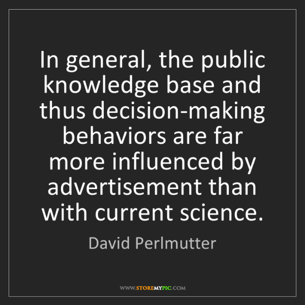 David Perlmutter: In general, the public knowledge base and thus decision-making...
