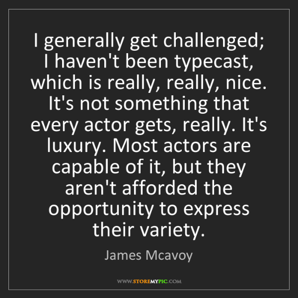 James Mcavoy: I generally get challenged; I haven't been typecast,...