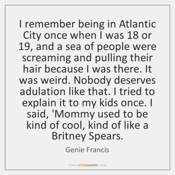 I remember being in Atlantic City once when I was 18 or 19, and ...