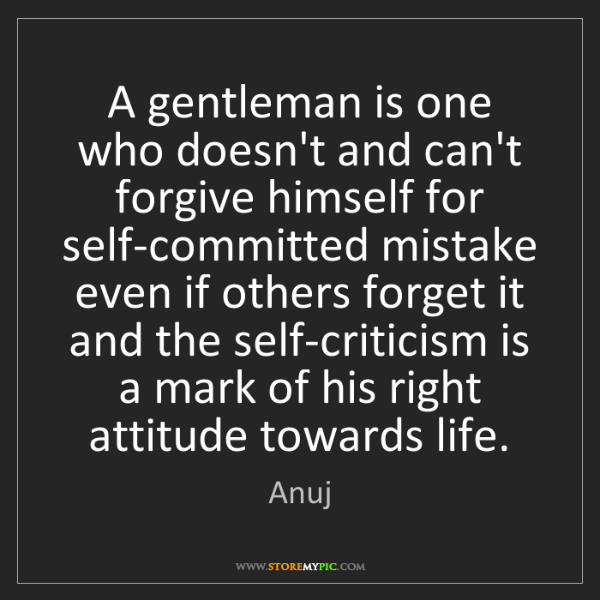 Anuj: A gentleman is one who doesn't and can't forgive himself...