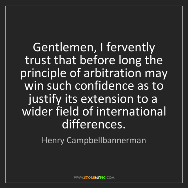 Henry Campbellbannerman: Gentlemen, I fervently trust that before long the principle...