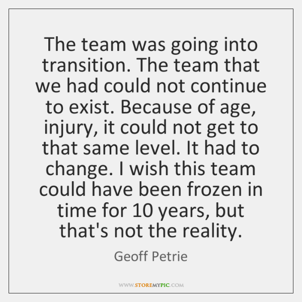 The team was going into transition. The team that we had could ...