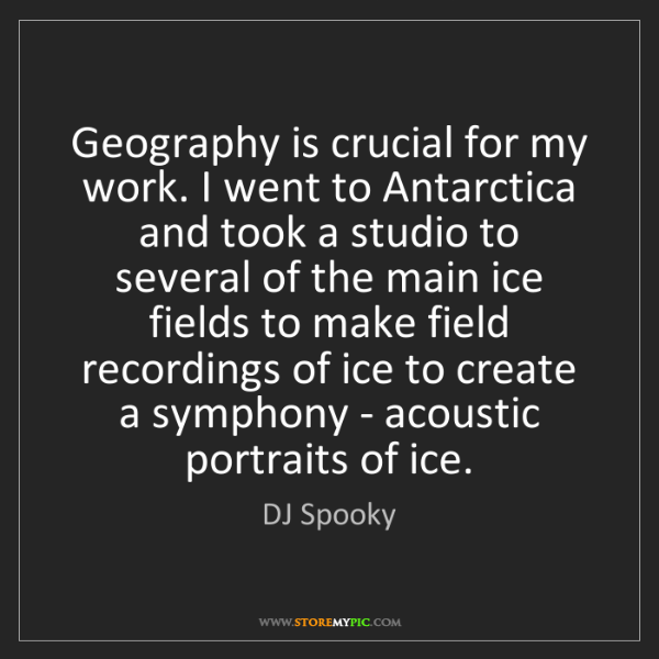 DJ Spooky: Geography is crucial for my work. I went to Antarctica...