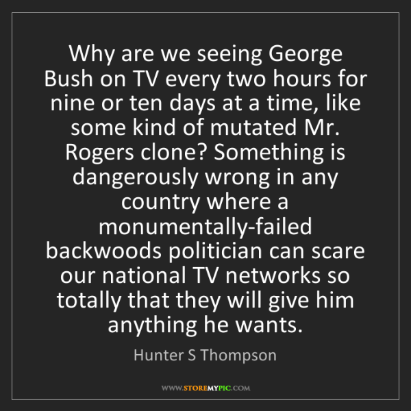 Hunter S Thompson: Why are we seeing George Bush on TV every two hours for...