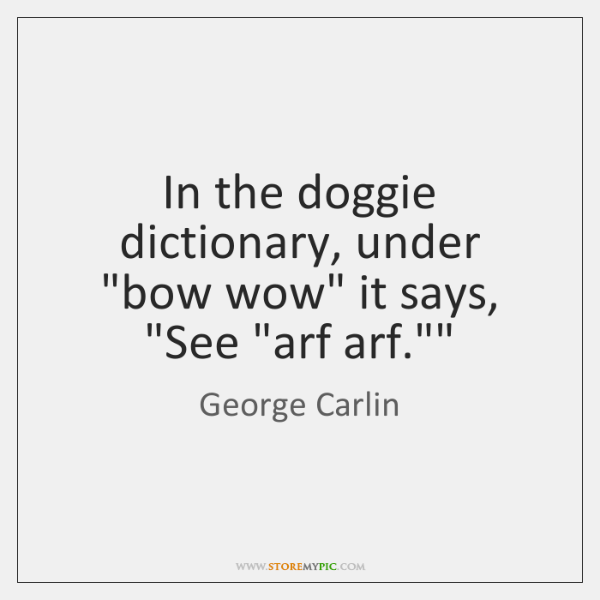 "In the doggie dictionary, under ""bow wow"" it says, ""See ""arf arf."""""