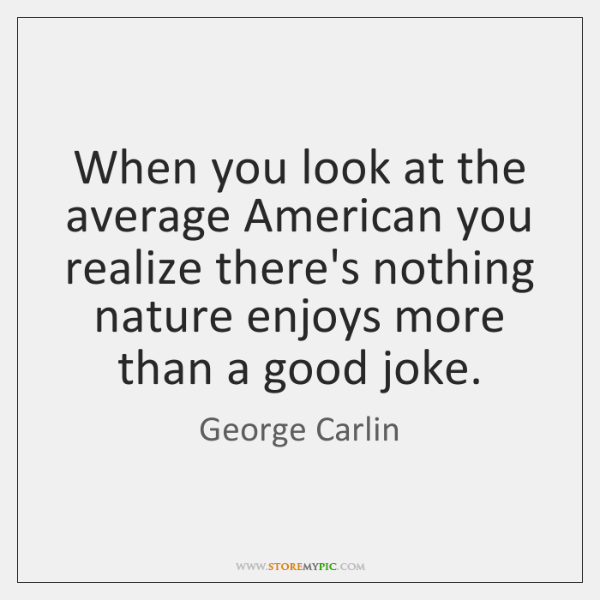 When you look at the average American you realize there's nothing nature ...