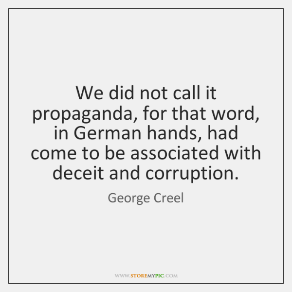 We did not call it propaganda, for that word, in German hands, ...