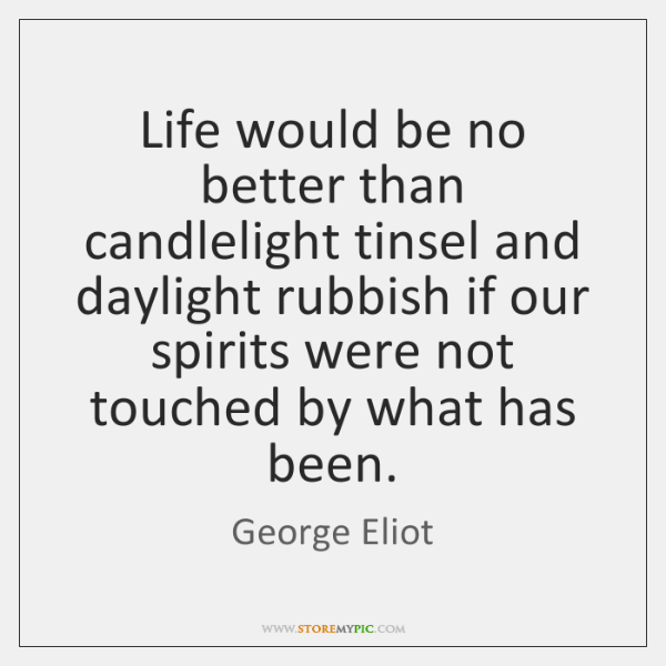 Life would be no better than candlelight tinsel and daylight rubbish if ...