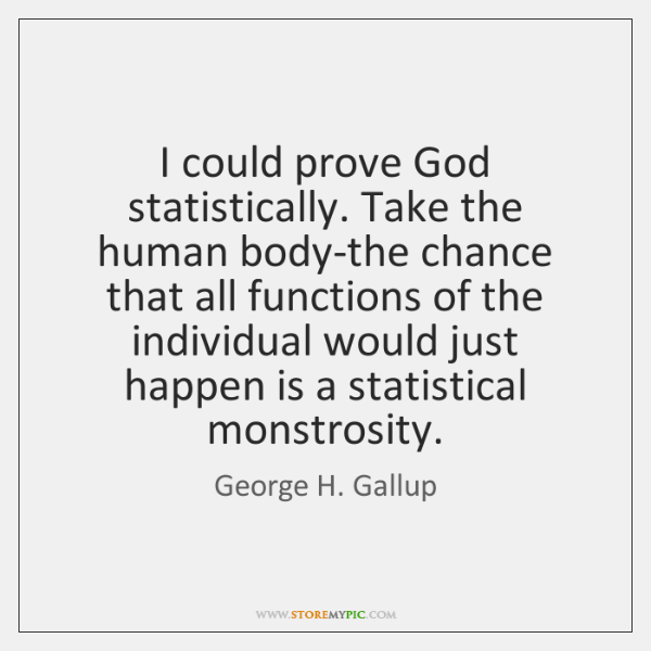 I could prove God statistically. Take the human body-the chance that all ...