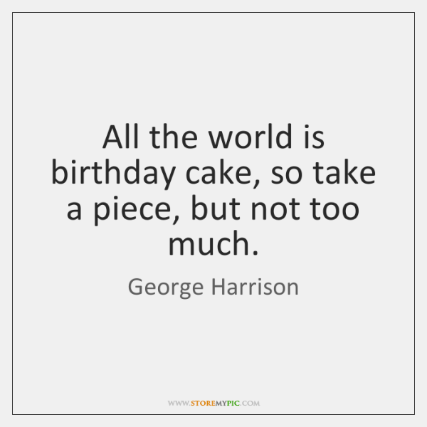 All the world is birthday cake, so take a piece, but not ...