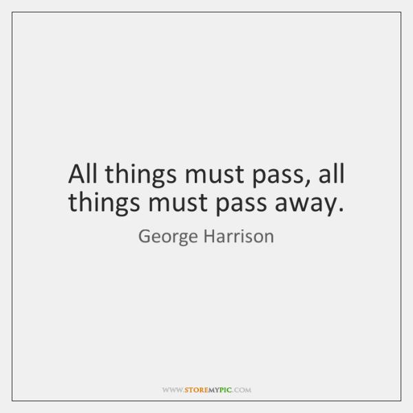 All things must pass, all things must pass away.