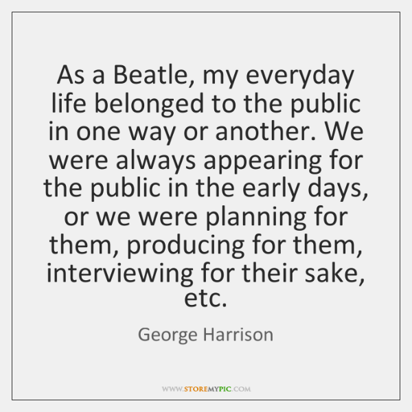 As a Beatle, my everyday life belonged to the public in one ...