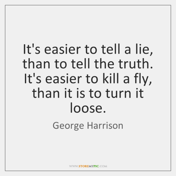 It's easier to tell a lie, than to tell the truth. It's ...