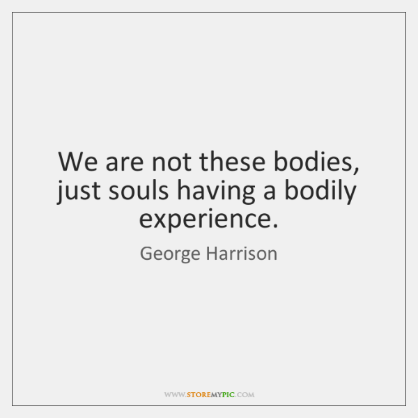 We are not these bodies, just souls having a bodily experience.