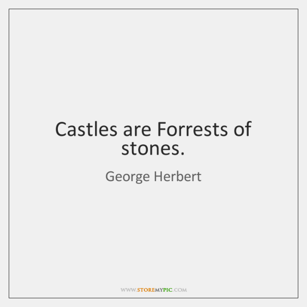 Castles are Forrests of stones.