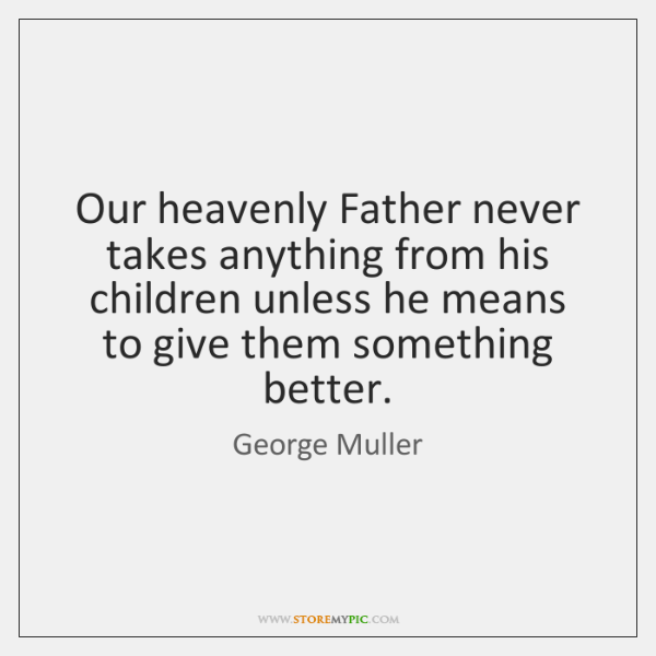 Our heavenly Father never takes anything from his children unless he means ...