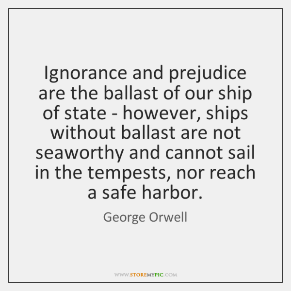 Ignorance and prejudice are the ballast of our ship of state - ...