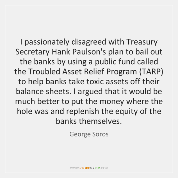 I passionately disagreed with Treasury Secretary Hank Paulson's plan to bail out ...