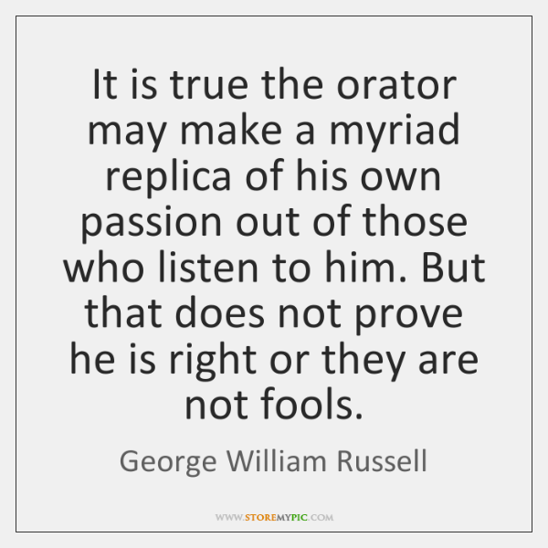 It is true the orator may make a myriad replica of his ...