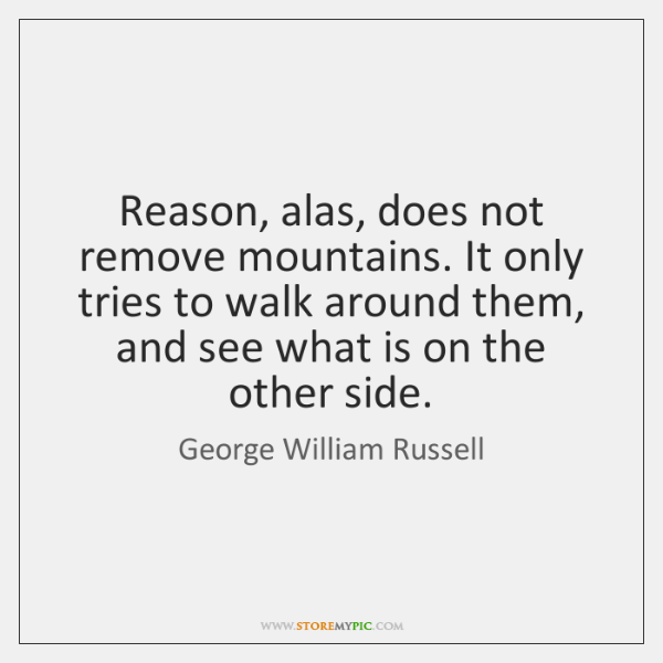 Reason, alas, does not remove mountains. It only tries to walk around ...