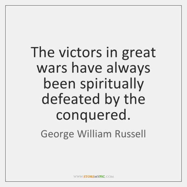 The victors in great wars have always been spiritually defeated by the ...