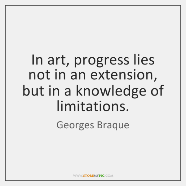 In art, progress lies not in an extension, but in a knowledge ...