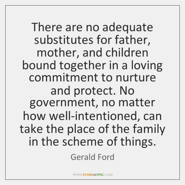 There are no adequate substitutes for father, mother, and children bound together ...