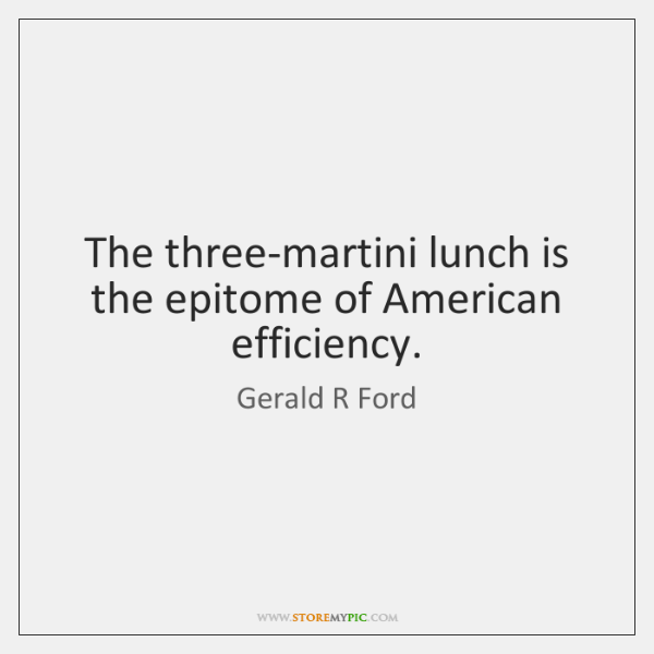 The three-martini lunch is the epitome of American efficiency.