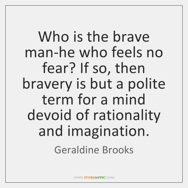 Who is the brave man-he who feels no fear? If so, then ...