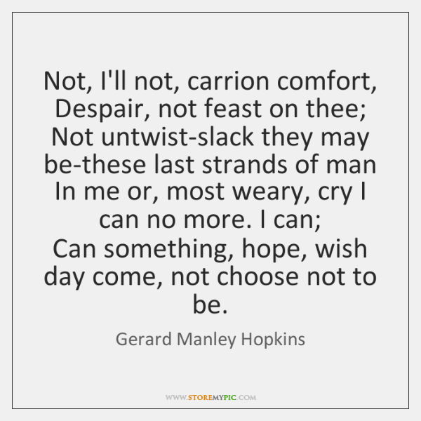 Not, I'll not, carrion comfort, Despair, not feast on thee;   Not untwist-slack ...