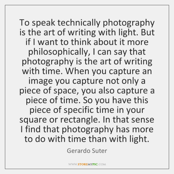 To speak technically photography is the art of writing with light. But ...