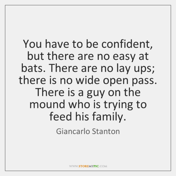 You have to be confident, but there are no easy at bats. ...