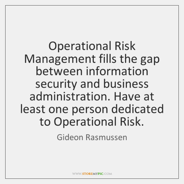 Operational Risk Management fills the gap between information security and business administration.
