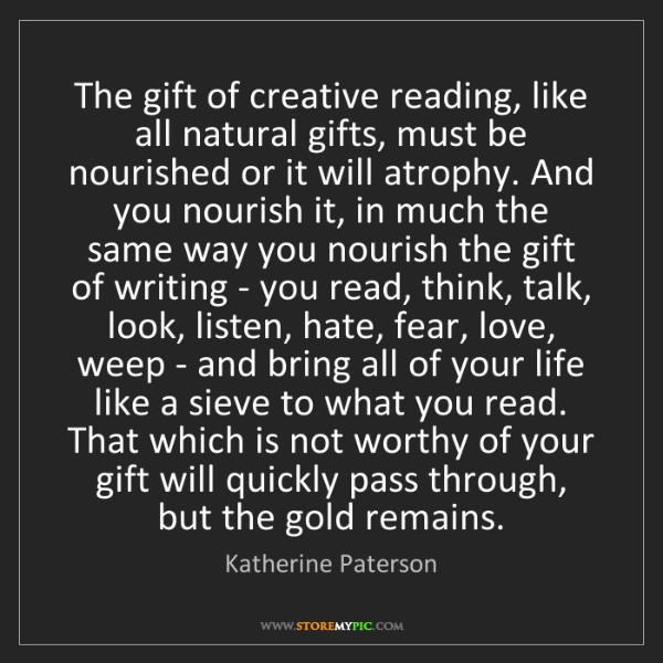 Katherine Paterson: The gift of creative reading, like all natural gifts,...