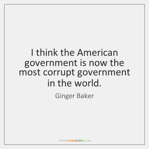 I think the American government is now the most corrupt government in ...