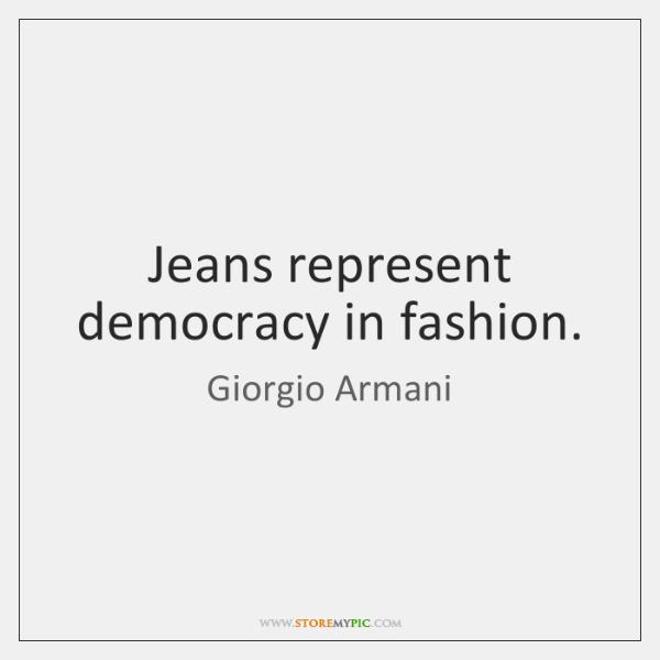 Jeans represent democracy in fashion.