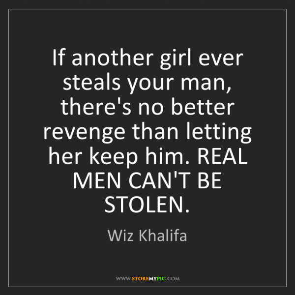 Wiz Khalifa: If another girl ever steals your man, there's no better...