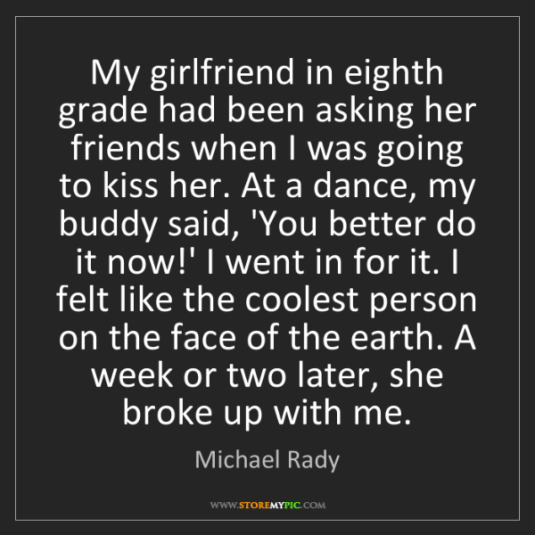 Michael Rady: My girlfriend in eighth grade had been asking her friends...