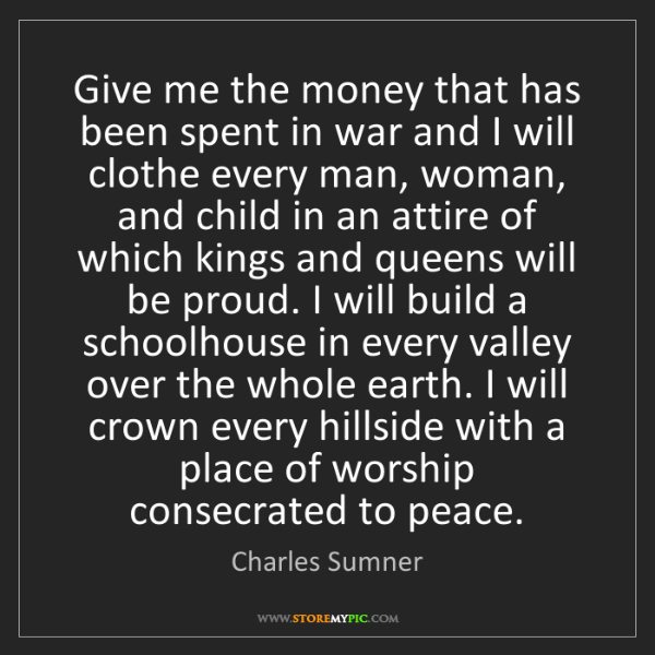 Charles Sumner: Give me the money that has been spent in war and I will...