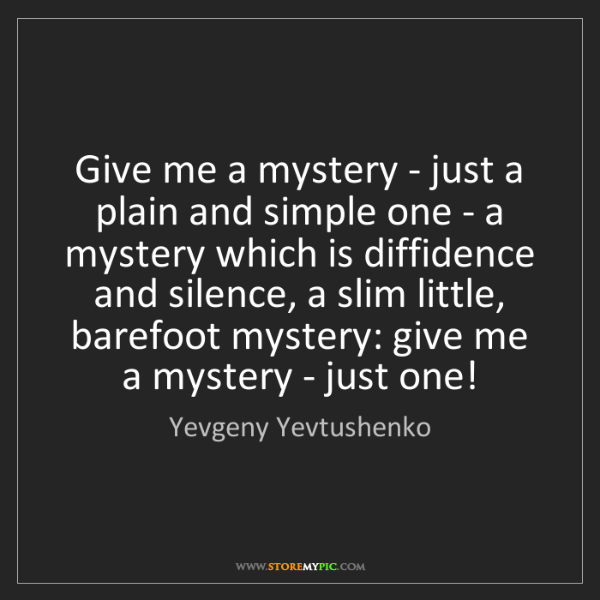 Yevgeny Yevtushenko: Give me a mystery - just a plain and simple one - a mystery...