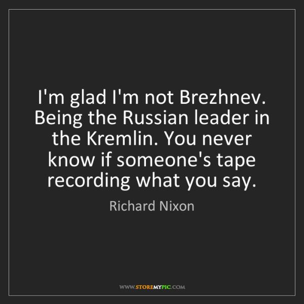Richard Nixon: I'm glad I'm not Brezhnev. Being the Russian leader in...