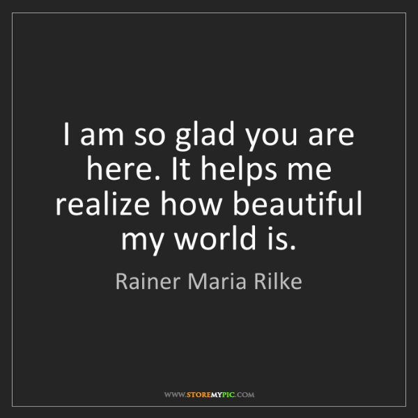 Rainer Maria Rilke: I am so glad you are here. It helps me realize how beautiful...