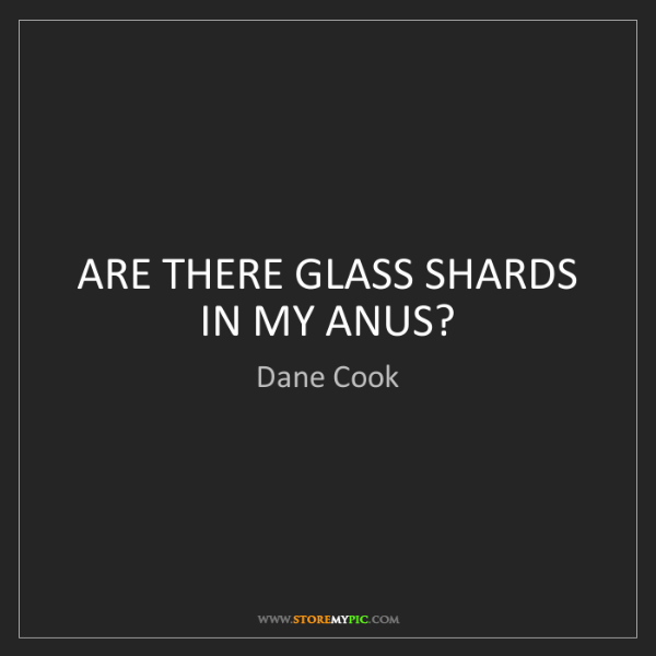 Dane Cook: ARE THERE GLASS SHARDS IN MY ANUS?