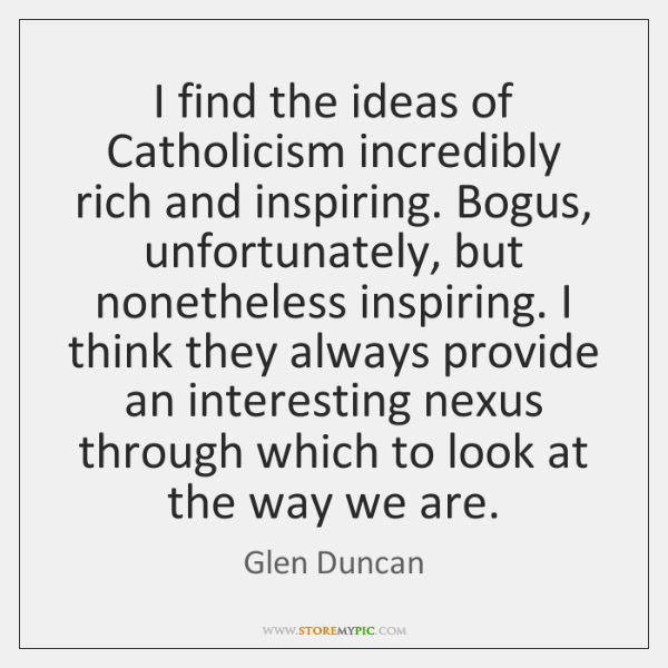 I find the ideas of Catholicism incredibly rich and inspiring. Bogus, unfortunately, ...